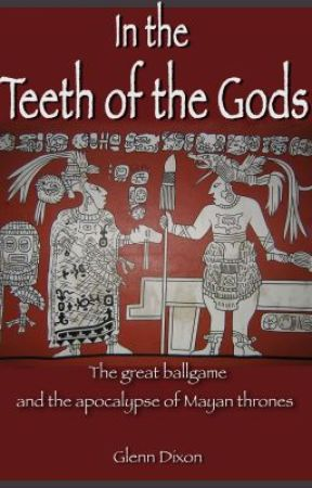 In the Teeth of the Gods: the great ballgame and apocalypse of Mayan thrones by AuthorGlennDixon