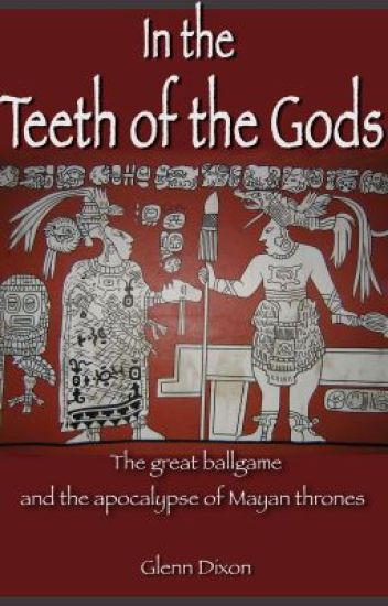 In the Teeth of the Gods: the great ballgame and apocalypse of Mayan thrones