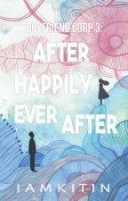 Boyfriend Corp. 3 : After Happily Ever After #Wattys2016 by iamKitin
