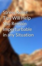Stress Relief Tips Will Help You Remain Imperturbable in any Situation by dalenorris8