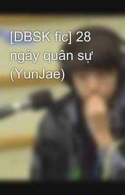 [DBSK fic] 28 ngày quân sự (YunJae)