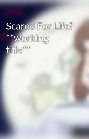 Scared For Life? **working title** by xxEvanescentAngelxx