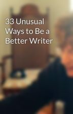 33 Unusual Ways to Be a Better Writer by JamesAltucher