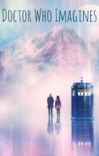 Doctor Who Imagines by TheOneTimeForgot