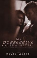 My Possessive Alpha Mate(s) by _kaylaxmarie