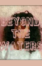 Beyond The Waters (BWWM)(SLOW UPDATING) by Brit_2_short