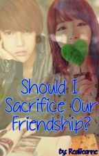 Should I Sacrifice Our Friendship? by J-ForeverYours