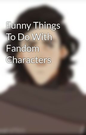 Funny Things To Do With Fandom Characters by fantasticalfandoms