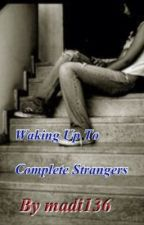 Waking Up To Complete Strangers by madi136