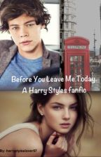 Before You Leave Me Today: A Harry Fanfic. by impunkrockipromise