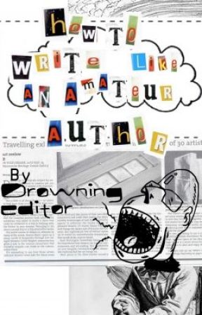 How to: Write like an amateur author by drowningeditor