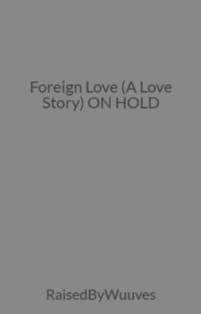 Foreign Love (A Love Story) ON HOLD by RaisedByWuuves