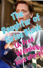 The Daughter of Sirius Black (A Fred Weasley love story) by Aubrey-RoseConnors