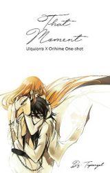 That Moment [Ulquiorra X Orihime One- Shot] by tepiiangel