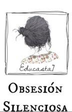 Obsesión Silenciosa. by educasta7