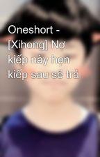 Oneshort - [Xihong] Nợ kiếp này hẹn kiếp sau sẽ trả by YutaKawasaki