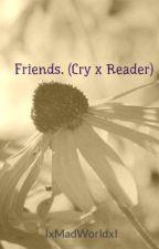 Friends. (Cry x Reader) by IxMadWorldxI