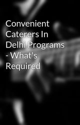 Convenient Caterers In Delhi Programs - What's Required by caterersdelhi86