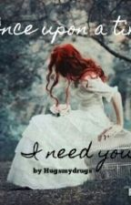 Once upon a time, I need you by hugsmydrugs