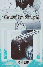 Cause' I'm Stupid by fckdbtch