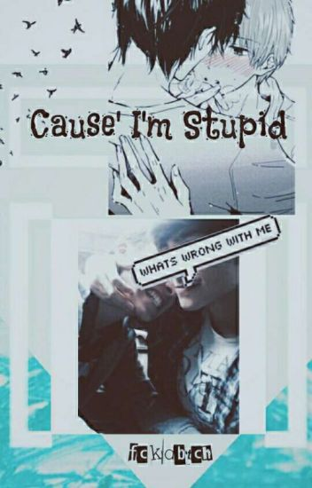 Cause' I'm Stupid