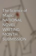 The Science of Magic: NATIONAL NOVEL WRITING MONTH SUBMISSION by DaJoezenOne