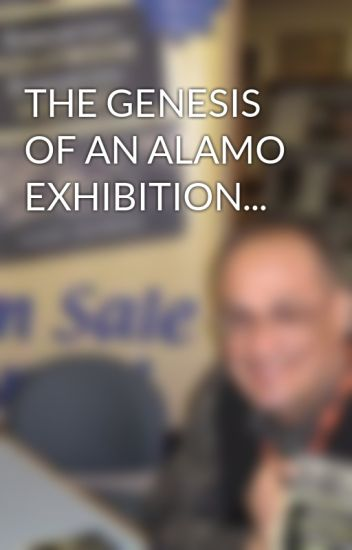 THE GENESIS OF AN ALAMO EXHIBITION...