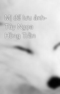 Mị đế lưu ảnh- Túy Ngọa Hồng Trần