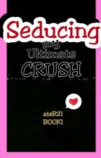 Seducing my Ultimate Crush! [COMPLETED but UNEDITED] (BOOK1) by ateR21