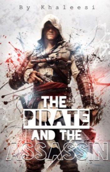 The Pirate and the Assassin (An Assassin's Creed Black Flag Fan Fic)