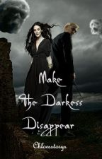 Make The Darkness Disappear by Chloesstorys