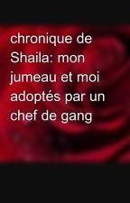 chronique de Shaila: mon jumeau et moi adoptés par un chef de gang by shannonlagitana