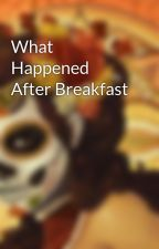 What Happened After Breakfast by appraisar