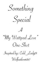 """Something Special: A """"My Wattpad Love"""" One-Shot by wolfcatlover147"""
