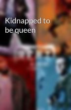 Kidnapped to be queen by Tori94