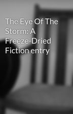 The Eye Of The Storm: A Freeze-Dried Fiction entry by VanDemal