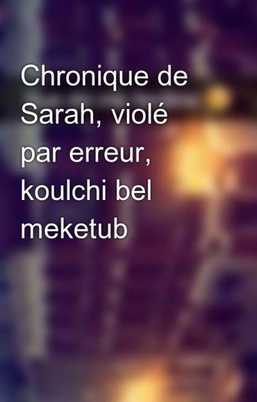 Chronique de Sarah, violé par erreur, koulchi bel meketub