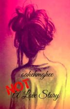 Not a Love Story by oahehmghee