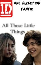 All These Little Things (Harry Styles love story) ONE DIRECTION FANFICTION by StylesHarry1D