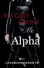 You Can't Control Me Alpha [ON HOLD] by lovebooknerds18