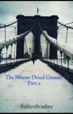 The Freeze-Dried Groom: Part 2 by RobynBradley