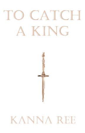 To Catch A King (Kingdoms in War #1) by KiyreeWish