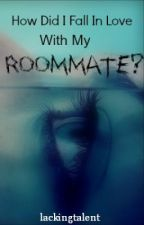 How Did I Fall In Love With My Roommate? by LackingTalent