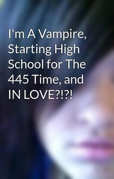 I'm A Vampire, Starting High School for The 445 Time, and IN LOVE?!?! by sexyloverx3