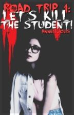 Road Trip 1: Let's Kill The Student! [ON HOLD] by AnneliciousOfficial
