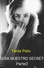 Será Nuestro Secreto 2°Parte (TERMINADA)  by TaniaPato96