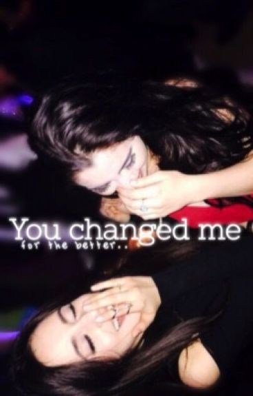 You changed me for the better..