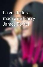 La verdadera madre de Harry James Potter by Mariaandrea03