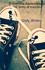 Benvenuta Adolescenza! L'anno di mezzo by Giuly_Writer