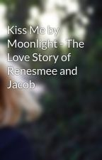 Kiss Me by Moonlight - The Love Story of Renesmee and Jacob by XxCaraDxX